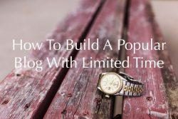 How To Build A Popular Blog With Limited Time