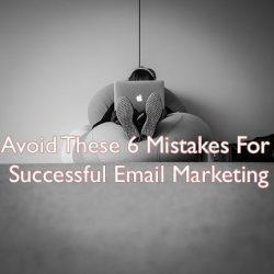 6 Email Marketing Mistakes To Avoid