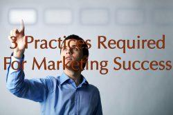 3 Practices Required For Marketing Success