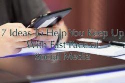 7 Ideas To Help You Keep Up With Fast Pace of Social Media